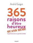 Couverture du livre « 365 raisons d'être heureux quand même ; l'optimisme est un sport de combat » de Andre Guigot aux éditions Bayard