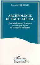 Couverture du livre « Archeologie Du Pacte Social ; Des Fondements Ethiques Et Sociopolitiques De La Societe Moderne » de Francis Farrugia aux éditions Harmattan