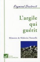 Couverture du livre « L'argile qui guérit ; mémento de médecine naturelle » de Raymond Dextreit aux éditions Vivre En Harmonie