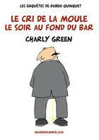 Couverture du livre « Les enquêtes de Ruben Quinquet ; le cri de la moule le soir au fond du bar » de Charly Green aux éditions Numeriklivres