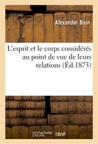 Couverture du livre « L'esprit et le corps consideres au point de vue de leurs relations » de Alexander Bain aux éditions Hachette Bnf