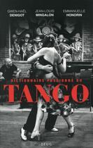 Couverture du livre « Dictionnaire passionné du tango » de Emmanuelle Honorin et Gwen-Hael Denigot et Jean-Louis Mingalon aux éditions Seuil