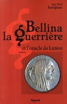 Couverture du livre « Bellina la guerrière ; et l'oracle de Lutèce » de Jean-Paul Savignac aux éditions Fayard