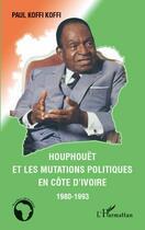 Couverture du livre « Houphouët et les mutations politiques en côte d'Ivoire 1980-1993 » de Paul Koffi Koffi aux éditions L'harmattan