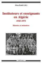 Couverture du livre « Instituteurs et enseignants en Algérie ; 1945-1975 ; histoires et mémoires » de Aissa Kadri aux éditions Karthala