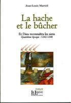 Couverture du livre « La hache et le bucher ; et Dieu reconnaîtra les siens, quatrième époque : I242-I248 » de Jean-Louis Marteil aux éditions La Louve