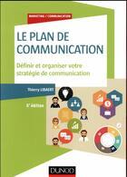 Couverture du livre « Le plan de communication ; définir et organiser votre stratégie de communication (5e édition) » de Thierry Libaert aux éditions Dunod