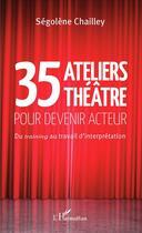 Couverture du livre « 35 ateliers théâtre pour devenir acteur ; du training au travail d'interprétation » de Segolene Chailley aux éditions L'harmattan