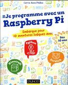 Couverture du livre « Je programme avec un Raspberry Pi ; 9 aventures ludiques avec Scratch, Python, Minecraft » de Carrie Anne Philbin aux éditions Dunod