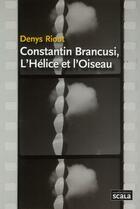 Couverture du livre « Constantin Brancusi ; l'hélice et l'oiseau » de Denys Riout aux éditions Scala