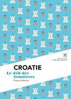 Couverture du livre « Croatie ; l'indépendance inachevée » de Francois D' Alancon aux éditions Nevicata