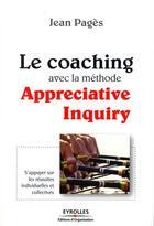 Couverture du livre « Le coaching avec la méthode appreciative inquiry ; s'appuyer sur les réussites individuelles et collectives » de Jean Pages aux éditions Organisation