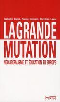 Couverture du livre « La grande mutation ; néolibéralisme et éducation en Europe » de Isabelle Bruno et Pierre Clement et Christian Laval aux éditions Syllepse