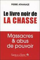 Couverture du livre « Le livre noir de la chasse ; massacres et abus de pouvoir » de Pierre Athanaze aux éditions Sang De La Terre