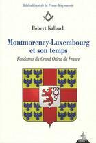 Couverture du livre « Montmorency-Luxembourg et son temps ; fondateur du grand Orient de France » de Robert Kalbach aux éditions Dervy
