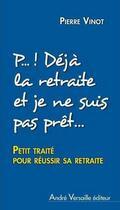 Couverture du livre « P... ! déjà la retraite et je ne suis même pas prêt(e)... ; petit traité pour réussir sa retraite » de Pierre G. Vinot aux éditions Andre Versaille