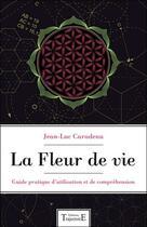 Couverture du livre « La fleur de vie ; guide pratique d'utilisation et de compréhension » de Jean-Luc Caradeau aux éditions Trajectoire