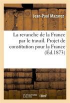 Couverture du livre « La revanche de la france par le travail. projet de constitution pour la france prenant pour base » de Mazaroz-J-P aux éditions Hachette Bnf