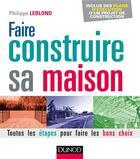 Couverture du livre « Faire construire sa maison ; toutes les étapes pour faire les bons choix (2e édition) » de Philippe Leblond aux éditions Dunod