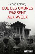 Couverture du livre « Que les ombres passent aux aveux » de Cedric Lalaury aux éditions Preludes