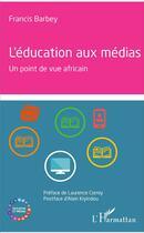 Couverture du livre « L'éducation aux médias ; un point de vue africain » de Francis Barbey aux éditions L'harmattan