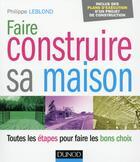 Couverture du livre « Faire construire sa maison ; toutes les étapes pour faire les bons choix » de Philippe Leblond aux éditions Dunod