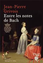 Couverture du livre « Entre les notes de Bach » de Grivois Jean-Pierre aux éditions Heloise D'ormesson