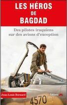 Couverture du livre « Les héros de Bagdad ; des pilotes irakiens sur des avions d'exception » de Jean-Louis Bernard aux éditions Jpo