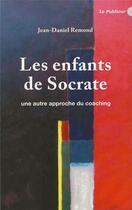 Couverture du livre « Les enfants de Socrate ; une autre approche du coaching » de Jean-Daniel Remond aux éditions Le Publieur