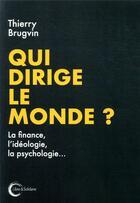 Couverture du livre « Qui dirige le monde ? la finance, l'idéologie, la psychologie ? » de Thierry Brugvin aux éditions Libre & Solidaire