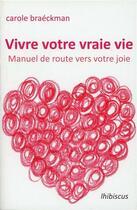 Couverture du livre « Vivre votre vraie vie ; manuel de route vers votre joie » de Carole Braeckman aux éditions Lhibiscus