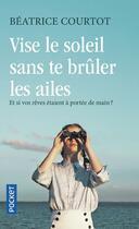 Couverture du livre « Vise le soleil sans te brûler les ailes » de Beatrice Courtot aux éditions Pocket