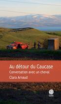 Couverture du livre « Au détour du Caucase ; conversations avec un cheval » de Clara Arnaud aux éditions Gaia