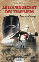 Couverture du livre « Le lourd secret des Templiers ; leur vrai visage » de Jacques Rolland aux éditions Trajectoire