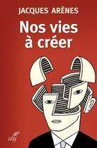 Couverture du livre « Nos vies a creer » de Jacques Arenes aux éditions Cerf