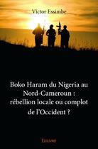 Couverture du livre « Boko Haram du Nigeria au Nord-Cameroun : rébellion locale ou complot de l'occident ? » de Victor Essimbe aux éditions Edilivre-aparis