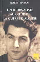 Couverture du livre « Un Journaliste Au Coeur De La Guerre D'Algerie » de Robert Barrat aux éditions Editions De L'aube