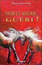 Couverture du livre « Vivre et mourir... guéri ! ; histoire d'une grande résurrection » de France Gauthier aux éditions Ariane