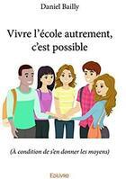 Couverture du livre « Vivre l'école autrement, c'est possible ; à condition de s'en donner les moyens » de Daniel Bailly aux éditions Edilivre-aparis