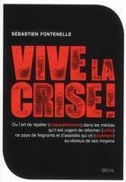Couverture du livre « Vive la crise ! ou l'art de répéter (inlassablement) dans les médias qu'il est urgent de réformer (enfin) ce pays de feignants et d'assistés qui vit (vraiment) au-dessus de ses moyens » de Sebastien Fontenelle aux éditions Seuil