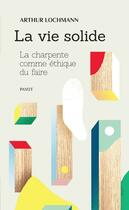 Couverture du livre « La vie solide ; la charpente comme éthique du faire » de Arthur Lochmann aux éditions Payot
