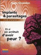 Couverture du livre « Implants & parasitages, mode d'emploi ; et si on arrêtait d'avoir peur ? » de Anne Givaudan aux éditions Sois
