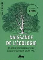 Couverture du livre « Naissance de l'écologie ; polémiques françaises sur l'environnement, 1800-1930 » de Caroline Ford aux éditions Alma Editeur