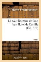 Couverture du livre « La cour litteraire de don juan ii, roi de castille. tome 1 » de Puymaigre T B. aux éditions Hachette Bnf
