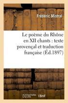 Couverture du livre « Le poeme du rhone en xii chants : texte provencal et traduction francaise (ed.1897) » de Frederic Mistral aux éditions Hachette Bnf