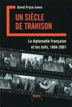 Couverture du livre « Un siècle de trahison ; la diplomatie française et les juifs 1894-2007 » de David Pryce-Jones aux éditions Denoel
