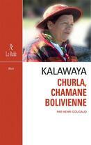 Couverture du livre « Kalawaya ; Churla, chamane bolivienne » de Henri Gougaud aux éditions Relie