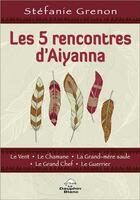 Couverture du livre « Les 5 rencontres d'Aiyanna : le vent, le chamane, la grand-mère saule, le grand chef, le guerrier » de Stefanie Grenon aux éditions Dauphin Blanc