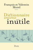 Couverture du livre « Dictionnaire amoureux ; de l'inutile » de Francois Morel et Valentin Morel aux éditions Plon