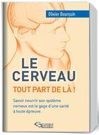 Couverture du livre « Le cerveau, tout part de là ! savoir nourrir son système nerveux est le gage d'une santé à toute épreuve » de Olivier Bourquin aux éditions Editions Du Belvedere